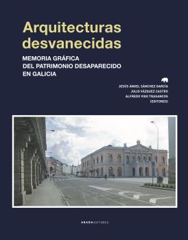 ARQUITECTURAS DESVANECIDAS. MEMORIA GRÁFICA DEL PATRIMONIO DESAPARECIDO EN GALICIA