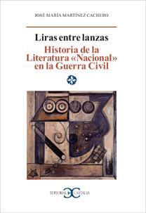 LIRAS ENTRE LANZAS : HISTORIA DE LA LITERATURA ´NACIONAL´ EN LA GUERRA CIVIL