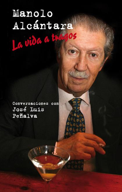 MANOLO ALCÁNTARA : LA VIDA A TRAGOS : CONVERSACIONES CON JOSÉ LUIS PEÑALVA