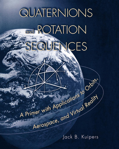 QUATERNIONS AND ROTATION SEQUENCES. A PRIMER WITH APPLICATIONS TO ORBITS, AEROSPACE AND VIRTUAL