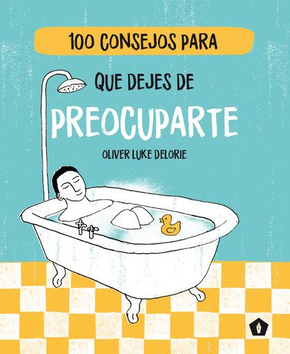 100 CONSEJOS PARA QUE DEJES DE PREOCUPARTE.