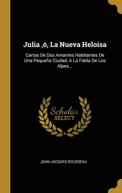 JULIA ,Ó, LA NUEVA HELOISA. CARTAS DE DOS AMANTES HABITANTES DE UNA PEQUEÑA CIUDAD, A LA FALDA