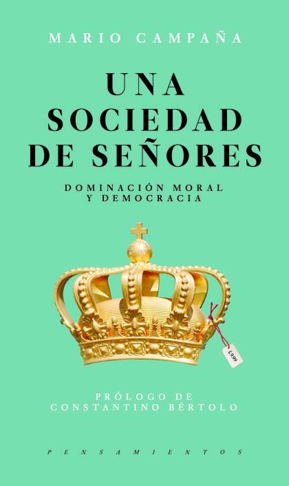 UNA SOCIEDAD DE SEÑORES : DOMINACIÓN MORAL Y DEMOCRACIA / MARIO CAMPAÑA..