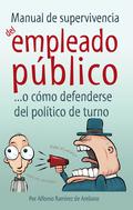 MANUAL DE SUPERVIVENCIA DEL EMPLEADO PÚBLICO :  --O CÓMO DEFENDERSE DEL POLÍTICO DE TURNO