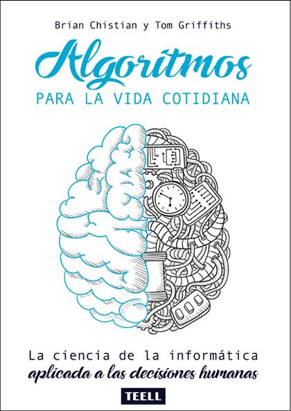 ALGORITMOS PARA LA VIDA COTIDIANA. LA CIENCIA DE LA INFORMÁTICA APLICADA A LAS DECISIONES HUMAN