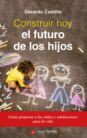 CONSTRUIR HOY EL FUTURO DE LOS HIJOS. CÓMO PREPARAR A LOS NIÑOS Y ADOLESCENTES PARA LA VIDA