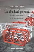CIUDAD POROSA  WALTER BENJAMIN  Y LA ARQUITECTURA. WALTER BENJAMIN Y LA ARQUITECTURA