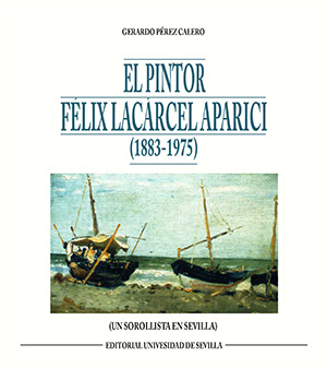 EL PINTOR FÉLIX LACÁRCEL APARICI (1883-1975). (UN SOROLLISTA  EN SEVILLA)