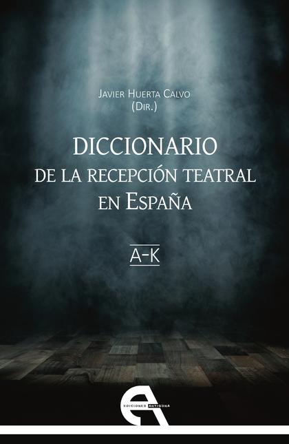 DICCIONARIO DE LA RECEPCIÓN TEATRAL EN ESPAÑA I (LETRAS A-K).