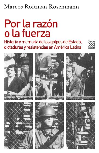 POR LA RAZÓN O LA FUERZA. HISTORIA DE LOS GOLPES DE ESTADO, DICTADURAS Y RESISTENCIA EN AMÉRICA