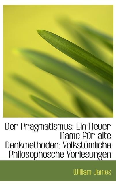 Der Pragmatismus: Ein Neuer Name für alte Denkmethoden: Volkstümliche Philosophosche Vorlesunge