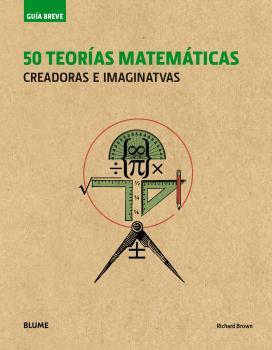GUÍA BREVE. 50 TEORÍAS MATEMÁTICAS (RÚSTICA). CREADORAS E IMAGINATIVAS