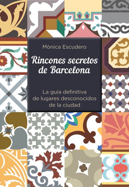 RINCONES SECRETOS DE BARCELONA. LA GUÍA DEFINITIVA DE LUGARES DESCONOCIDOS DE LA CIUDAD