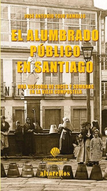 EL ALUMBRADO PÚBLICO EN SANTIAGO : UNA HISTORIA DE LUCES Y SOMBRAS EN LA VIEJA COMPOSTELA