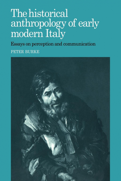 THE HISTORICAL ANTHROPOLOGY OF EARLY MODERN ITALY. ESSAYS ON PERCEPTION AND COMMUNICATION