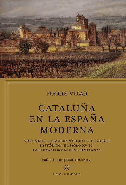 CATALUÑA EN LA ESPAÑA MODERNA, VOL. 1. EL MEDIO NATURAL Y EL MEDIO HISTÓRICO. EL SIGLO XVIII: L