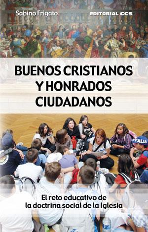 BUENOS CRISTIANOS Y HONRADOS CIUDADANOS : EL RETO EDUCATIVO DE LA DOCTRINA SOCIAL DE LA IGLESIA