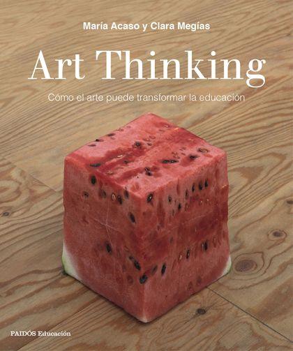 ART THINKING. CÓMO EL ARTE PUEDE TRANSFORMAR LA EDUCACIÓN