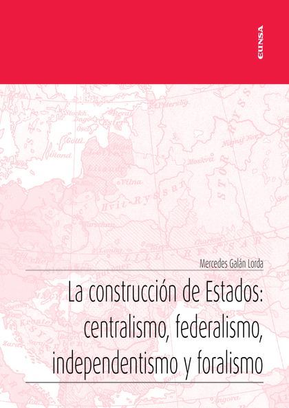 LA CONSTRUCCIÓN DE ESTADOS: CENTRALISMO, FEDERALISMO, INDEPENDENTISMO Y FORALISM