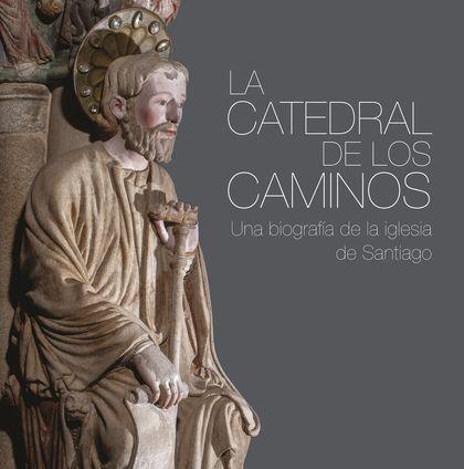 LA CATEDRAL DE LOS CAMINOS. UNA BIOGRAFÍA DE LA IGLESIA DE SANTIAGO