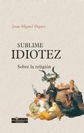 SUBLIME IDIOTEZ. SOBRE LA RELIGIÓN