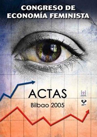 ACTAS DEL CONGRESO DE ECONOMÍA FEMINISTA : CELEBRADO EN BILBAO, EN ABRIL DE 2005