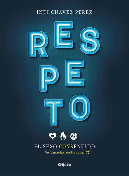 RESPETO. EL SEXO CON SENTIDO. NO TE QUEDES CON LAS GANAS