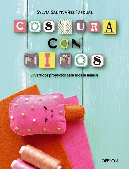 COSTURA CON NIÑOS. 15 PROYECTOS PARA COSER EN FAMILIA.