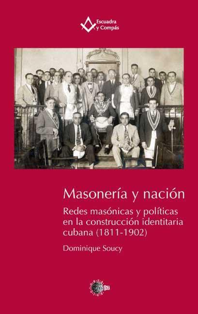 MASONERÍA Y NACIÓN : REDES MASÓNICAS Y POLÍTICAS EN LA CONSTRUCCIÓN IDENTITARIA CUBANA (1811-19