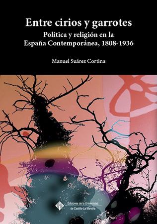 ENTRE CIRIOS Y GARROTES : POLÍTICA Y RELIGIÓN EN LA ESPAÑA CONTEMPORÁNEA, 1808-1936