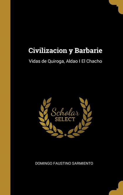 CIVILIZACION Y BARBARIE. VIDAS DE QUIROGA, ALDAO I EL CHACHO
