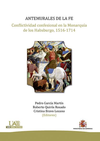 ANTEMURALES DE LA FE : CONFLICTIVIDAD CONFESIONAL EN LA MONARQUÍA DE LOS HABSBURGO, 1516-1714