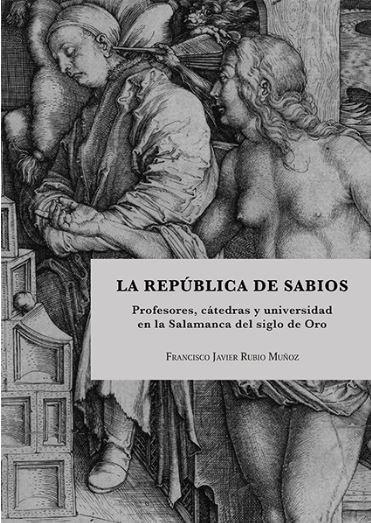 LA REPÚBLICA DE SABIOS. PROFESORES, CÁTEDRAS Y UNIVERSIDAD EN LA SALAMANCA DEL SIGLO DE ORO