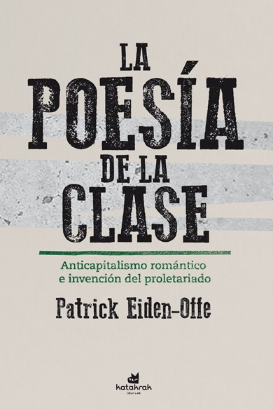 LA POESÍA DE LA CLASE. ANTICAPITALISMO ROMÁNTICO E INVENCIÓN DEL PROLETARIADO