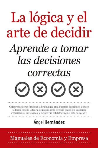 LA LÓGICA Y EL ARTE DE DECIDIR. APRENDE A TOMAR LAS DECISIONES CORRECTAS