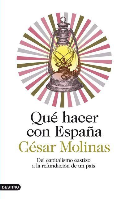 QUÉ HACER CON ESPAÑA. DEL CAPITALISMO CASTIZO A LA REFUNDACIÓN DE UN PAÍS