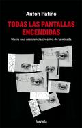 TODAS LAS PANTALLAS ENCENDIDAS : HACIA UNA RESISTENCIA CREATIVA DE LA MIRADA