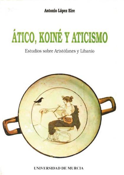 ATICO, KOINÉ Y ATICISMO : ESTUDIOS SOBRE ARISTÓFANES Y LIBANIO