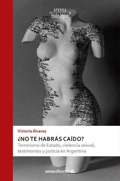 ¿NO TE HABRÁS CAÍDO?. TERRORISMO DE ESTADO, VIOLENCIA SEXUAL, TESTIMONIOS Y JUSTICIA EN ARGENTI