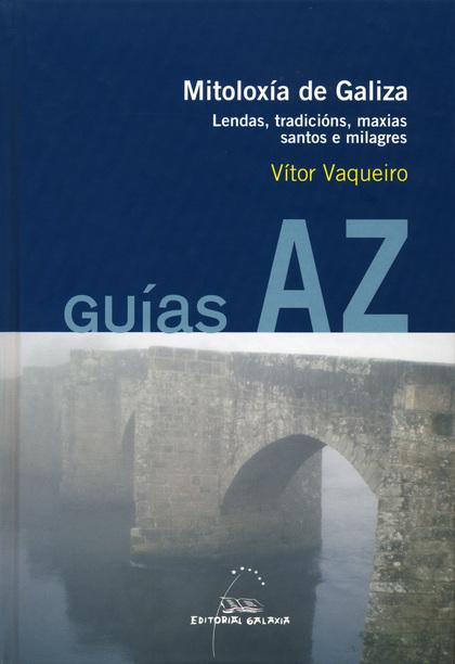 MITOLOXÍA DE GALIZA : LENDAS, TRADICIÓNS, MAXIAS, SANTOS E MILAGRES