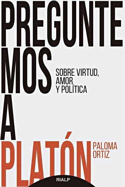 PREGUNTEMOS A PLATÓN. SOBRE VIRTUD, AMOR Y POLÍTICA