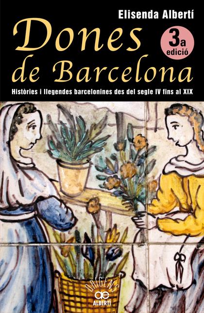 DONES DE BARCELONA : HISTÓRIES I LLEGENDES BARCELONINES DES DEL SEGLE IV AL XIX