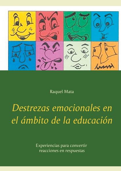 DESTREZAS EMOCIONALES EN EL ÁMBITO DE LA EDUCACIÓN. EXPERIENCIAS PARA CONVERTIR REACCIONES EN R
