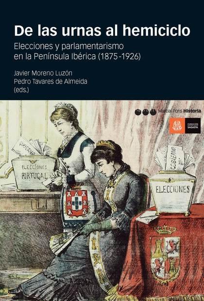 DE LAS URNAS AL HEMICICLO. ELECCIONES Y PARLAMENTARISMO EN LA PENÍNSULA IBÉRICA (1875-1926)