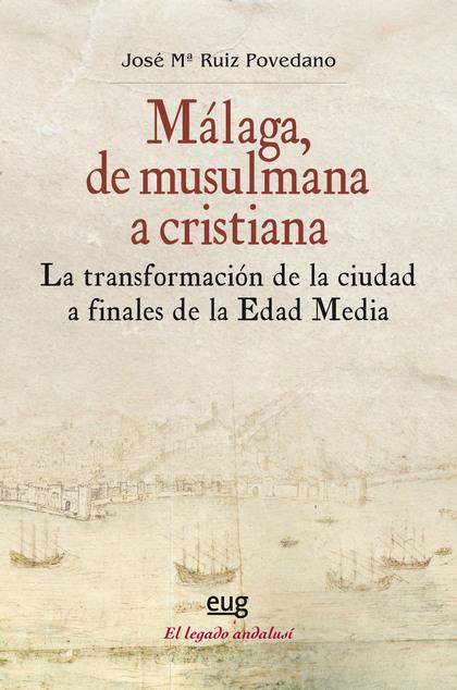 MÁLAGA, DE MUSULMANA A CRISTIANA. LA TRANSFORMACIÓN DE LA CIUDAD A FINALES DE LA EDAD MEDIA