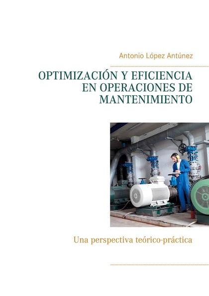 OPTIMIZACIÓN Y EFICIENCIA EN OPERACIONES DE MANTENIMIENTO. UNA PERSPECTIVA TEÓRICO-PRÁCTICA