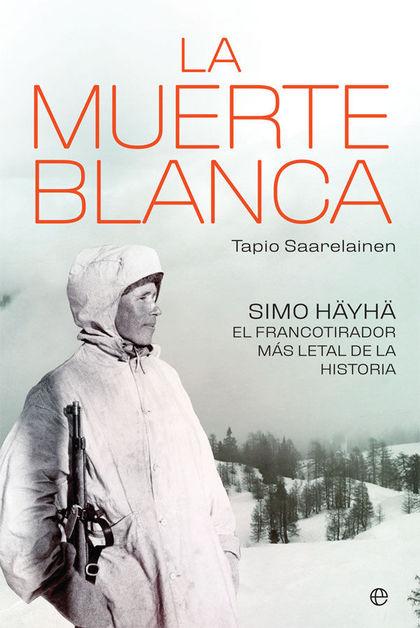 LA MUERTE BLANCA. SIMO HÄYHÄ, EL FRANCOTIRADOR MÁS LETAL DE LA HISTORIA