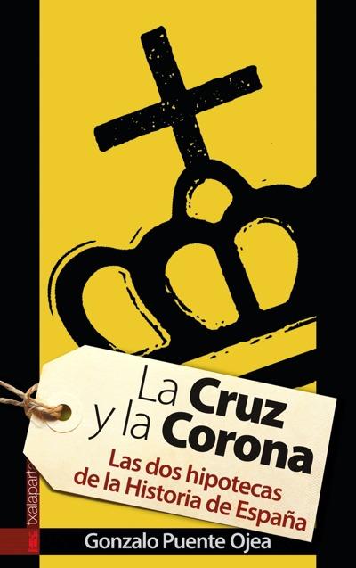 LA CRUZ Y LA CORONA. LAS DOS HIPOTECAS DE LA HISTORIA DE ESPAÑA