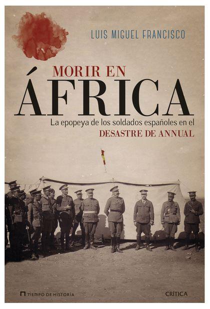 MORIR EN ÁFRICA. LA EPOPEYA DE LOS SOLDADOS ESPAÑOLES EN EL DESASTRE DE ANNUAL