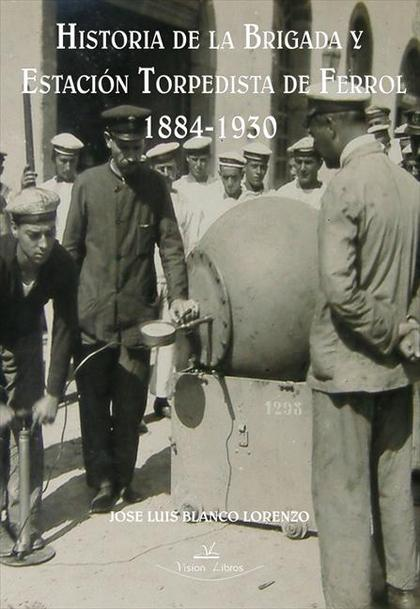 HISTORIA DE LA BRIGADA Y ESTACIÓN TORPEDISTA DE FERROL, 1884-1930